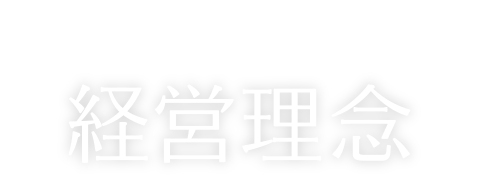 経営理念 MANAGEMENT PHILOSOPHY